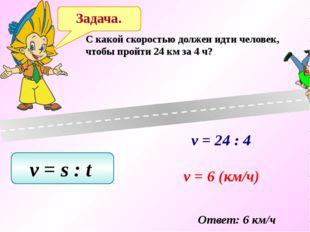 Задача. C какой скоростью должен идти человек, чтобы пройти 24 км за 4 ч? v =