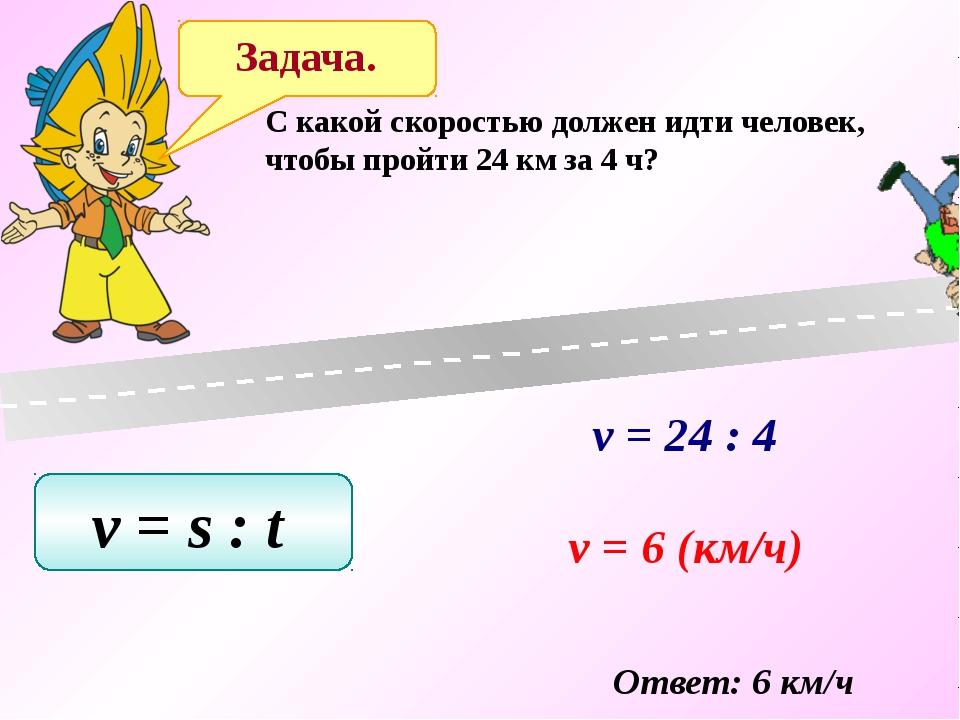 Задача. C какой скоростью должен идти человек, чтобы пройти 24 км за 4 ч? v =...