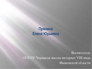 Пряхина Елена Юрьевна Воспитатель ОГКОУ Чернцкая школа-интернат VIII вида Ива