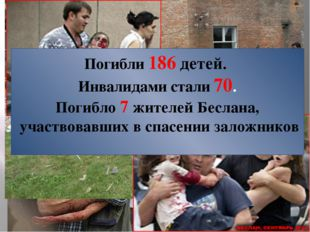 Погибли 186 детей. Инвалидами стали 70. Погибло 7 жителей Беслана, участвовав