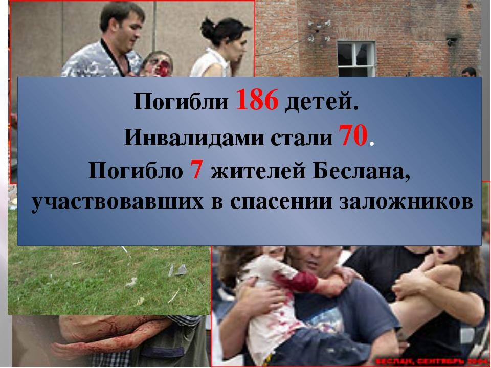 Погибли 186 детей. Инвалидами стали 70. Погибло 7 жителей Беслана, участвовав...