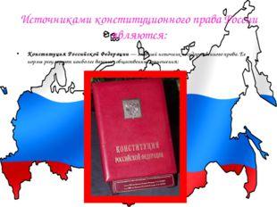 Источниками конституционного права России являются: Конституция Российской Фе