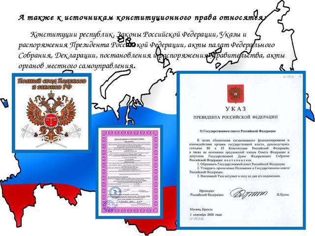 А также к источникам конституционного права относятся: Конституции республик,...