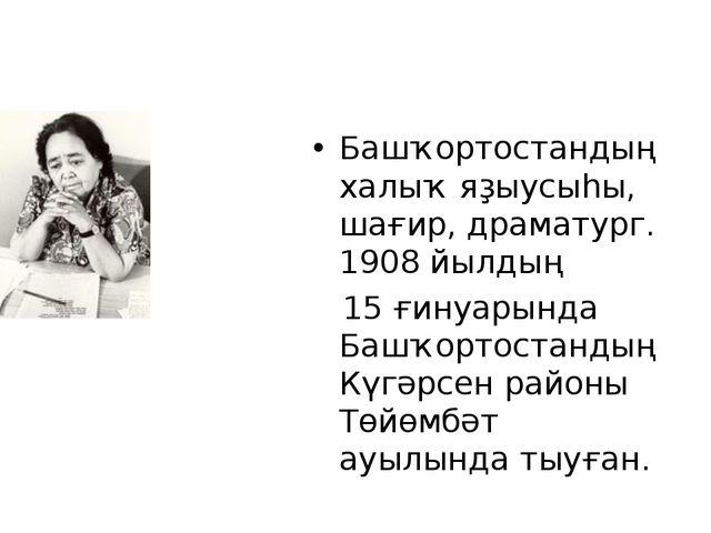 Башҡортостандың халыҡ яҙыусыһы, шағир, драматург. 1908 йылдың 15 ғинуарында Б...