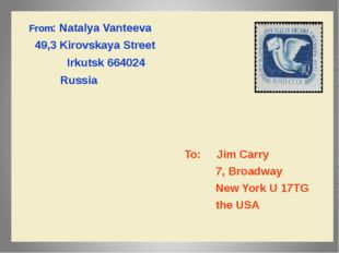 From:NatalyaVanteeva 49,3KirovskayaStreet Irkutsk 664024 Russia To:Jim Carry