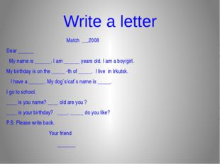 Write a letter  Match __,2008 Dear ______ My name is ______. I am ______ yea