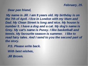 February, 25. Dear pen friend, My name is Jill. I am 9 years old. My birthda