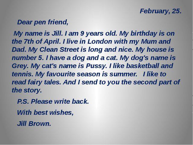 February, 25. Dear pen friend, My name is Jill. I am 9 years old. My birthda...