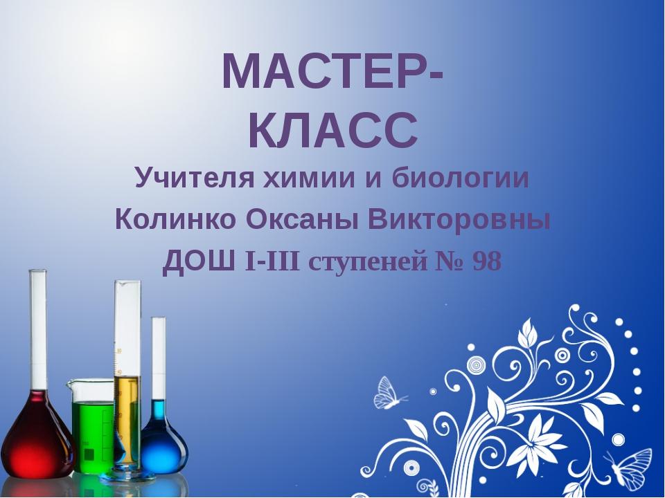 Учителя химии и биологии Колинко Оксаны Викторовны ДОШ IIII ступеней № 98 МА...