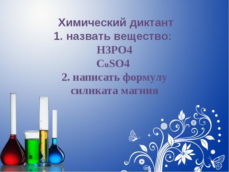 Химический диктант 1. назвать вещество: H3PO4 CuSO4 2. написать формулу сили...