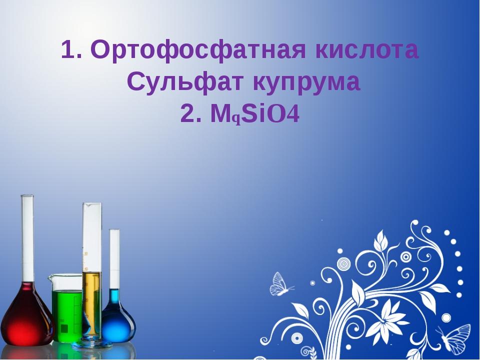 1. Ортофосфатная кислота Сульфат купрума 2. MqSiO4