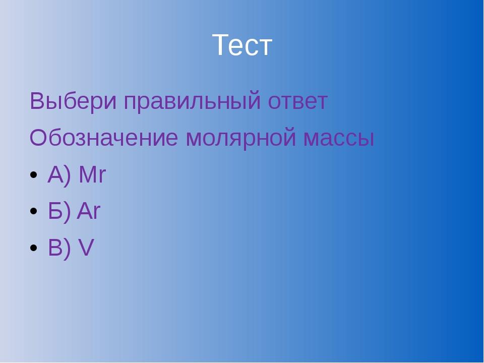 Тест Выбери правильный ответ Обозначение молярной массы А) Mr Б) Ar В) V