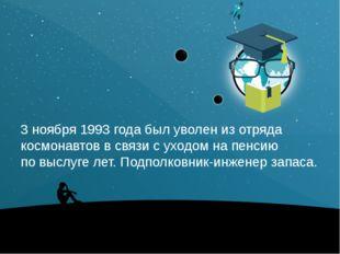 3 ноября 1993 года был уволен изотряда космонавтов всвязи суходом напенси