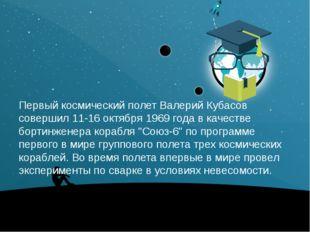Первый космический полет Валерий Кубасов совершил 11-16 октября 1969 года вк