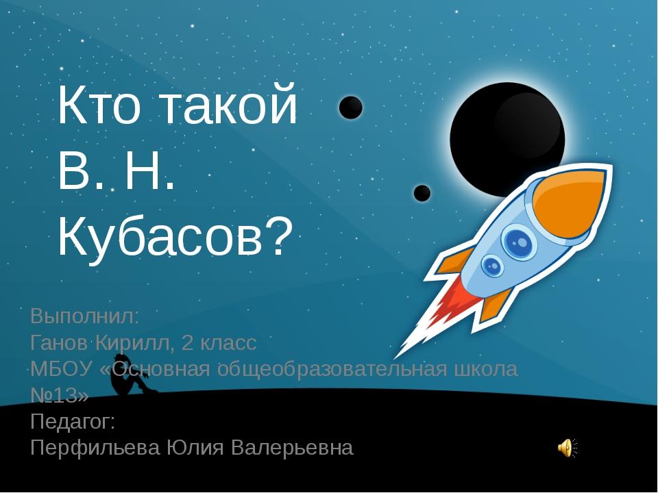 Кто такой В. Н. Кубасов? Выполнил: Ганов Кирилл, 2 класс МБОУ «Основная общео...
