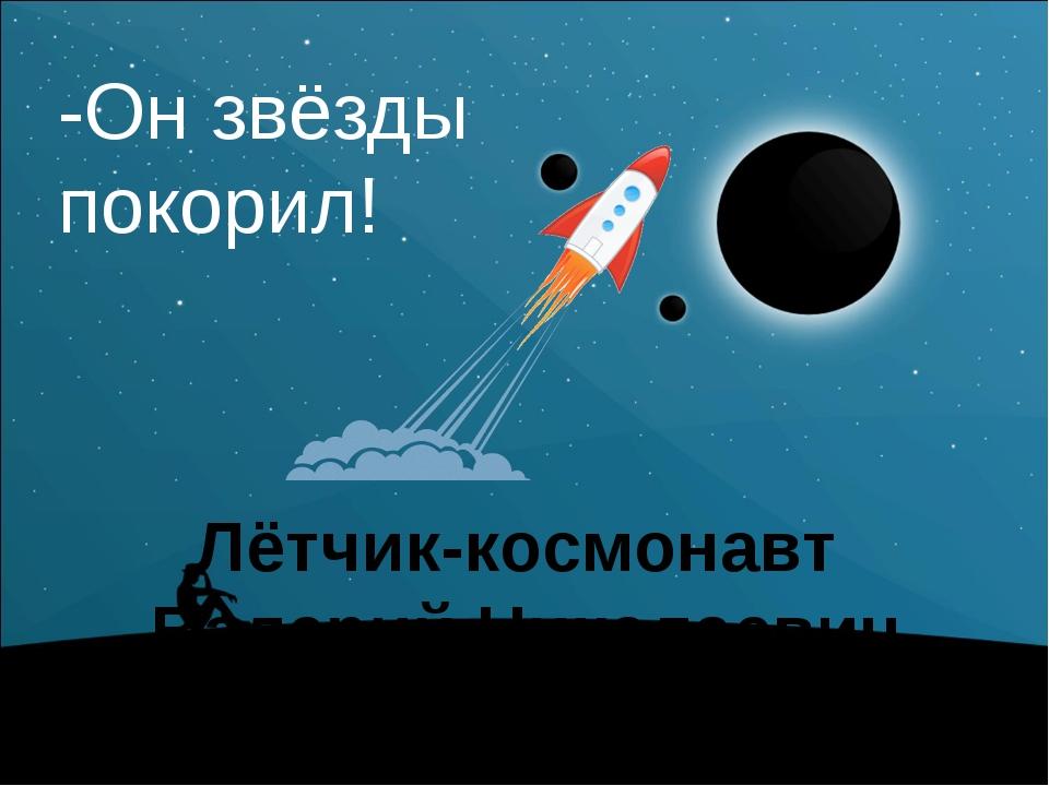 Лётчик-космонавт Валерий Николаевич Кубасов -Он звёзды покорил! Человечество...