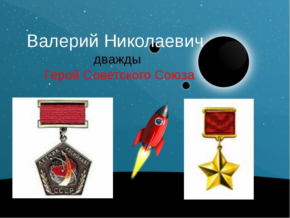 Валерий Николаевич дважды Герой Советского Союза