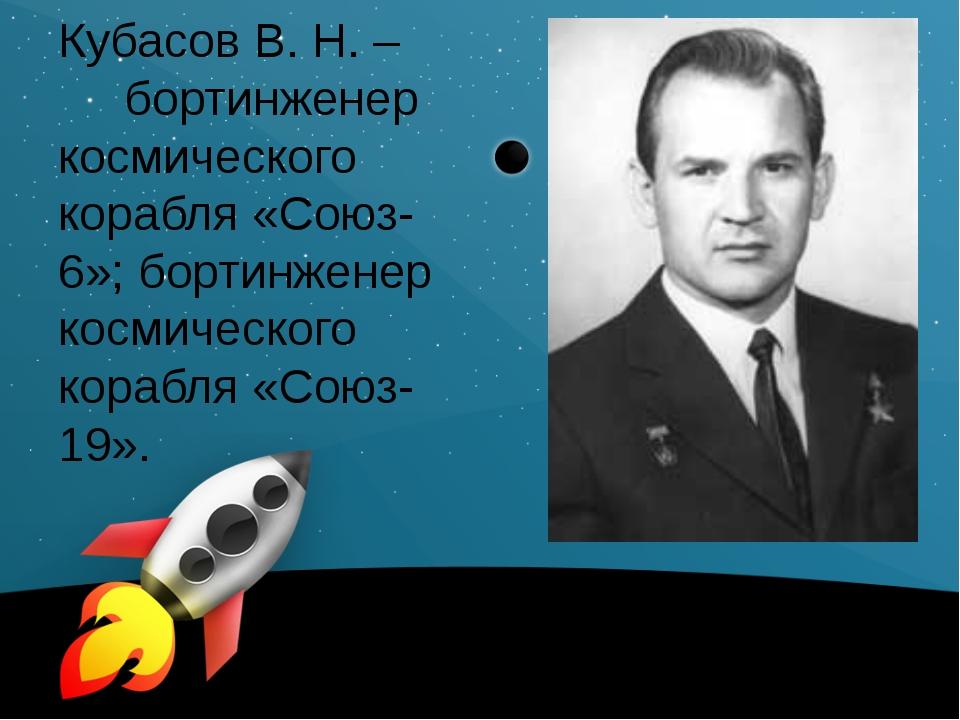 Кубасов В. Н. – бортинженер космического корабля «Союз-6»; бортинженер космич...