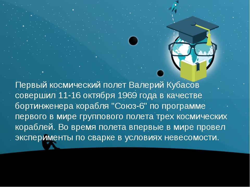 Первый космический полет Валерий Кубасов совершил 11-16 октября 1969 года вк...