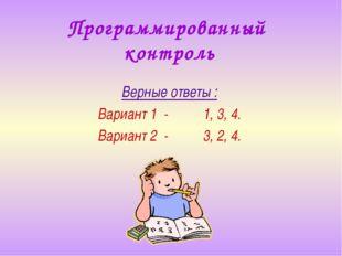 Программированный контроль Верные ответы : Вариант 1 - 1, 3, 4. Вариант 2 - 3