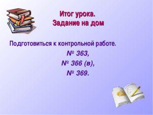 Итог урока. Задание на дом Подготовиться к контрольной работе. № 363, № 366 (