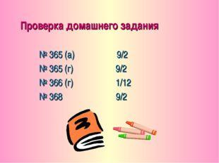 Проверка домашнего задания № 365 (а) 9/2 № 365 (г) 9/2 № 366 (г) 1/12 № 368 9/2