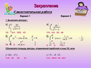 Закрепление Самостоятельная работа 11 dx 1 4 dx 0 0 (х + 2sin x) dx . 2 (cos