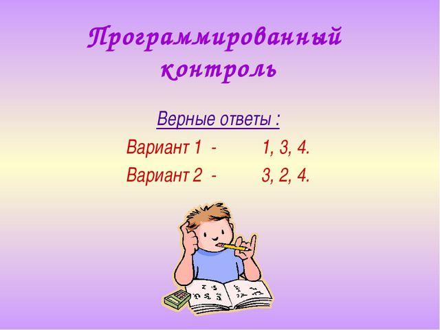 Программированный контроль Верные ответы : Вариант 1 - 1, 3, 4. Вариант 2 - 3...