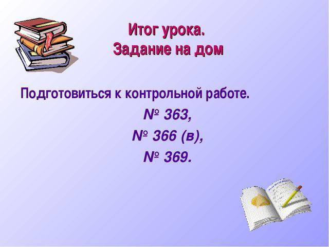 Итог урока. Задание на дом Подготовиться к контрольной работе. № 363, № 366 (...