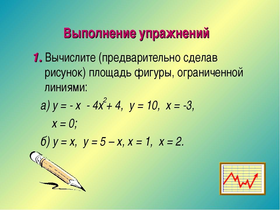 Выполнение упражнений 1. Вычислите (предварительно сделав рисунок) площадь фи...