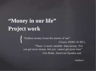 """Money in our life"" Project work ""Endless money forms the sinews of war"" (Cic"