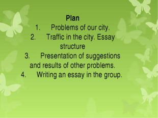 Plan 1.	Problems of our city. 2.	Traffic in the city. Essay structure 3.	Pres