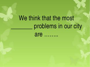 We think that the most _______ problems in our city are ……..