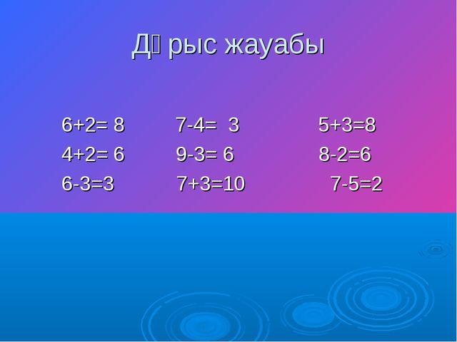 Дұрыс жауабы 6+2= 8 7-4= 3 5+3=8 4+2= 6 9-3= 6 8-2=6 6-3=3 7+3=10 7-5=2
