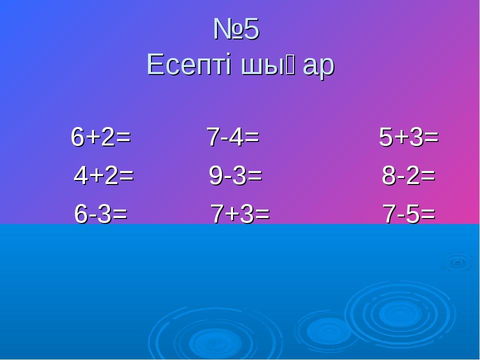 №5 Есепті шығар 6+2= 7-4= 5+3= 4+2= 9-3= 8-2= 6-3= 7+3= 7-5=