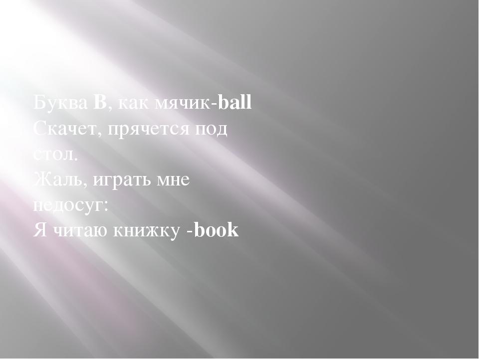 Буква B, как мячик-ball Скачет, прячется под стол. Жаль, играть мне недосуг:...
