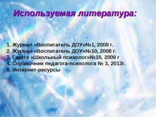 Используемая литература: 1. Журнал «Воспитатель ДОУ»№1, 2009 г. 2. Журнал «Во