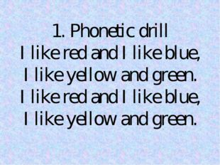1. Phonetic drill I like red and I like blue, I like yellow and green. I like