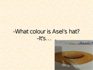 -What colour is Asel's hat? -It's… .