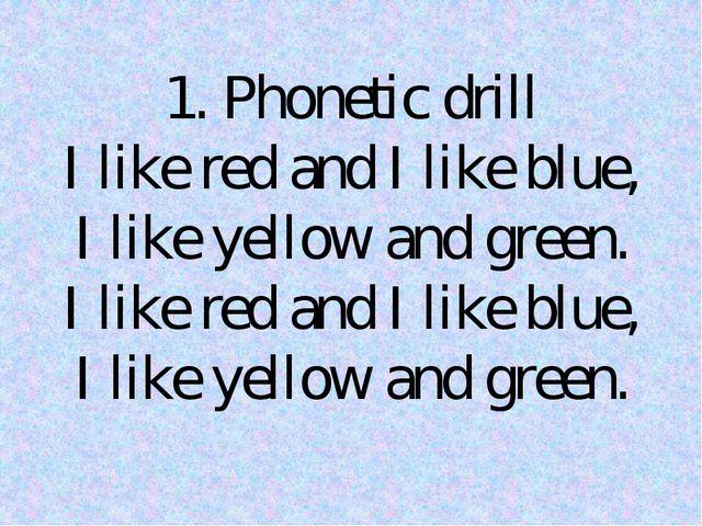 1. Phonetic drill I like red and I like blue, I like yellow and green. I like...