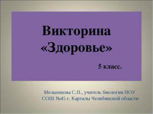 Викторина «Здоровье» 5 класс. Мельникова С.П., учитель биологии НОУ СОШ №45 г