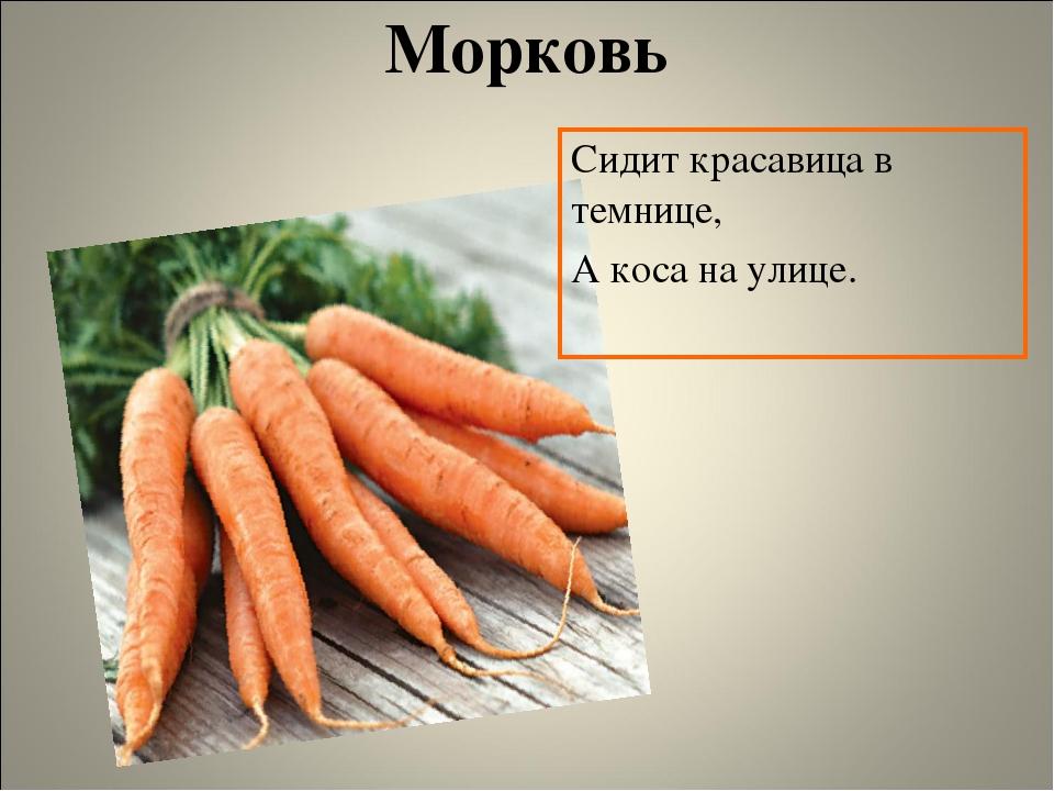 Морковь Сидит красавица в темнице, А коса на улице.