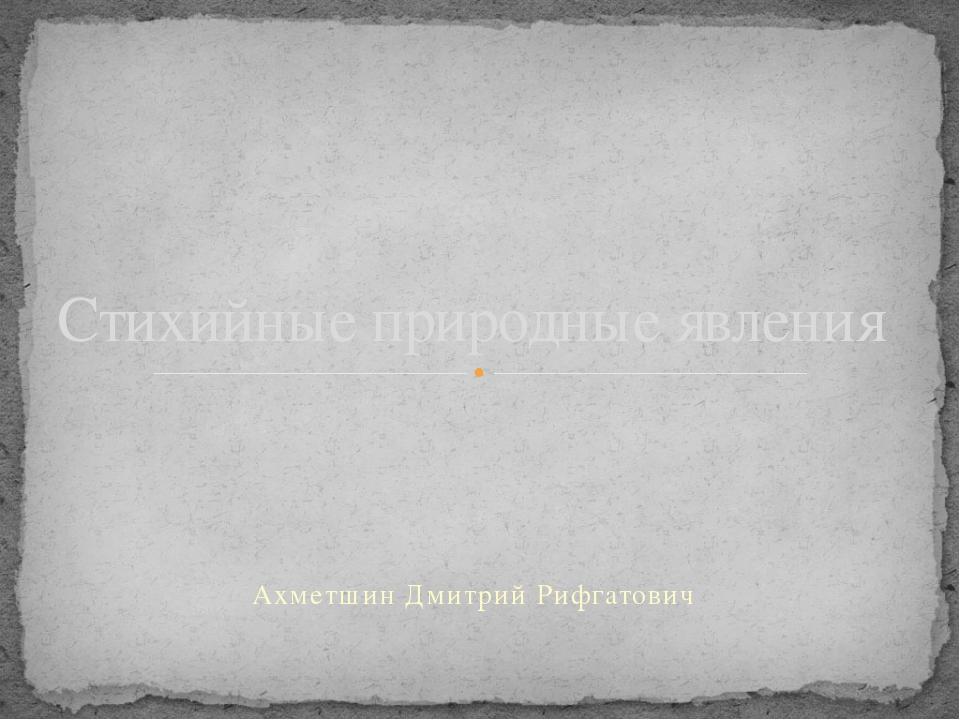 Ахметшин Дмитрий Рифгатович Стихийные природные явления