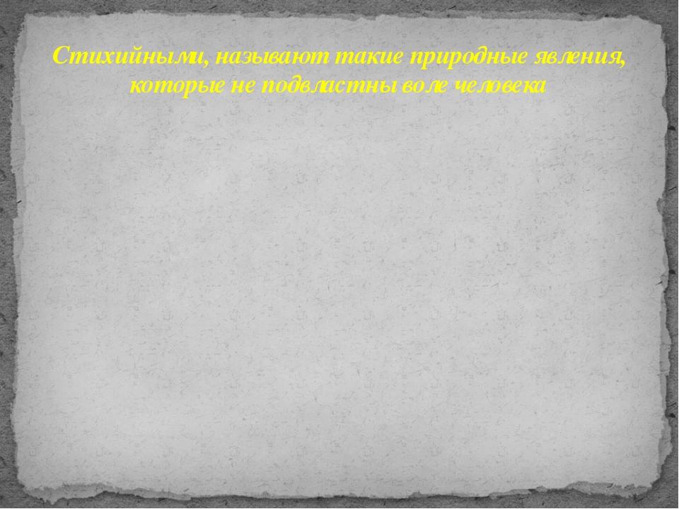 Стихийными, называют такие природные явления, которые не подвластны воле чело...