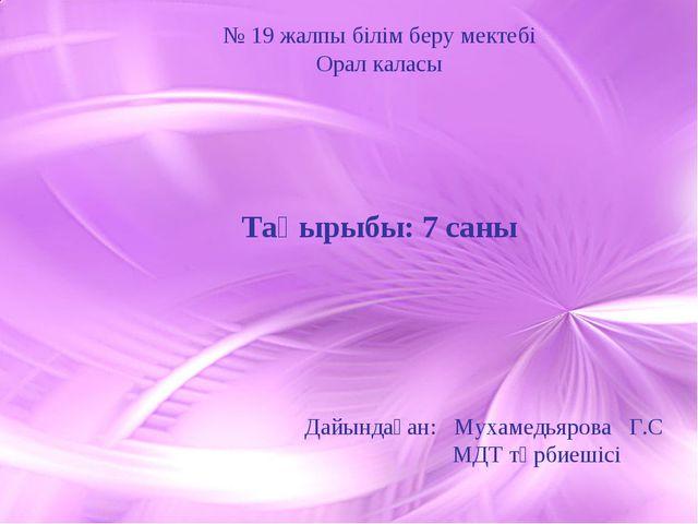 № 19 жалпы білім беру мектебі Орал каласы Тақырыбы: 7 саны Дайындаған: Мухам...