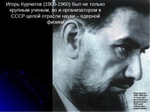 Игорь Курчатов (1903-1960) был не только крупным ученым, но и организатором в