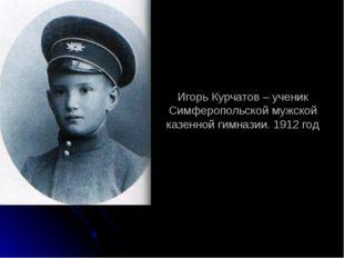 Игорь Курчатов – ученик Симферопольской мужской казенной гимназии. 1912 год