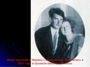 Игорь Курчатов и Марина Синельникова поженились в 1927 году и прожили вместе