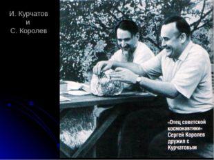 И. Курчатов и С. Королев