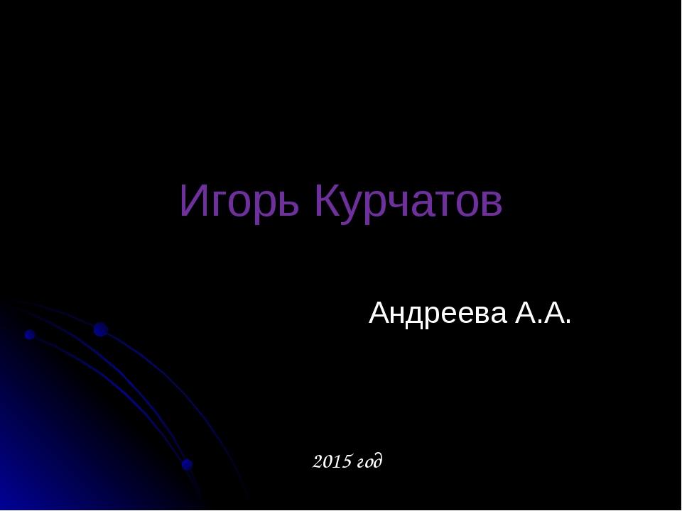 Игорь Курчатов Андреева А.А. 2015 год